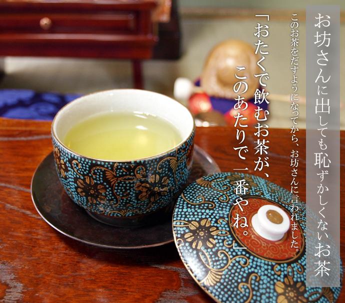 お坊さんに出しても恥ずかしくないお茶 このお茶を出すようになってから、お坊さんに言われました。「おたくで飲むお茶が、このあたりで一番やね。」